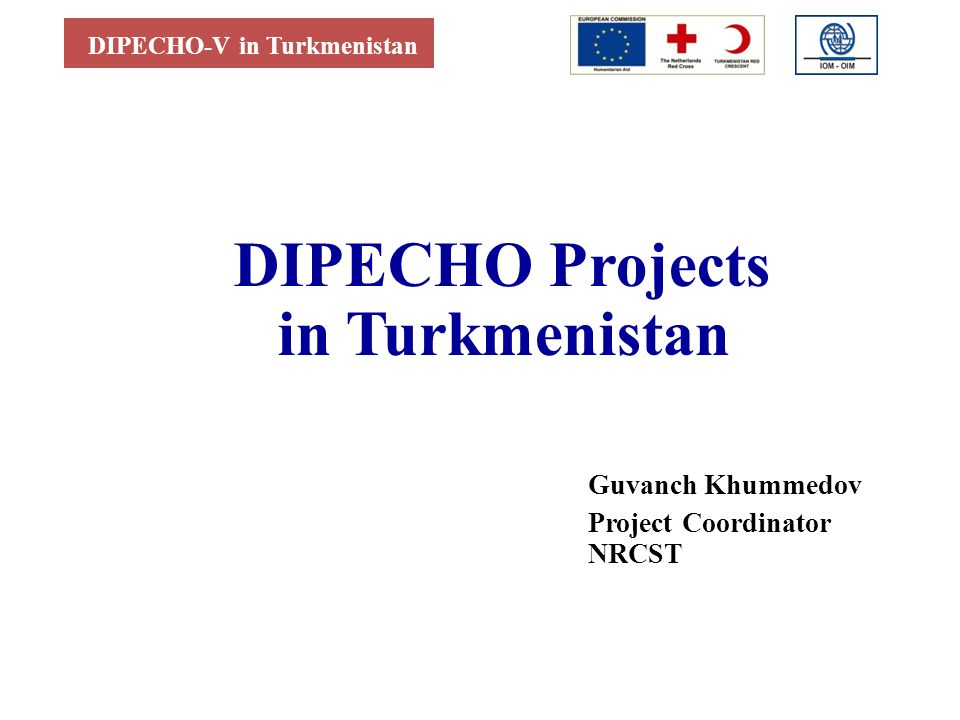 DIPECHO-V in Turkmenistan DIPECHO Projects in Turkmenistan Guvanch Khummedov Project Coordinator NRCST