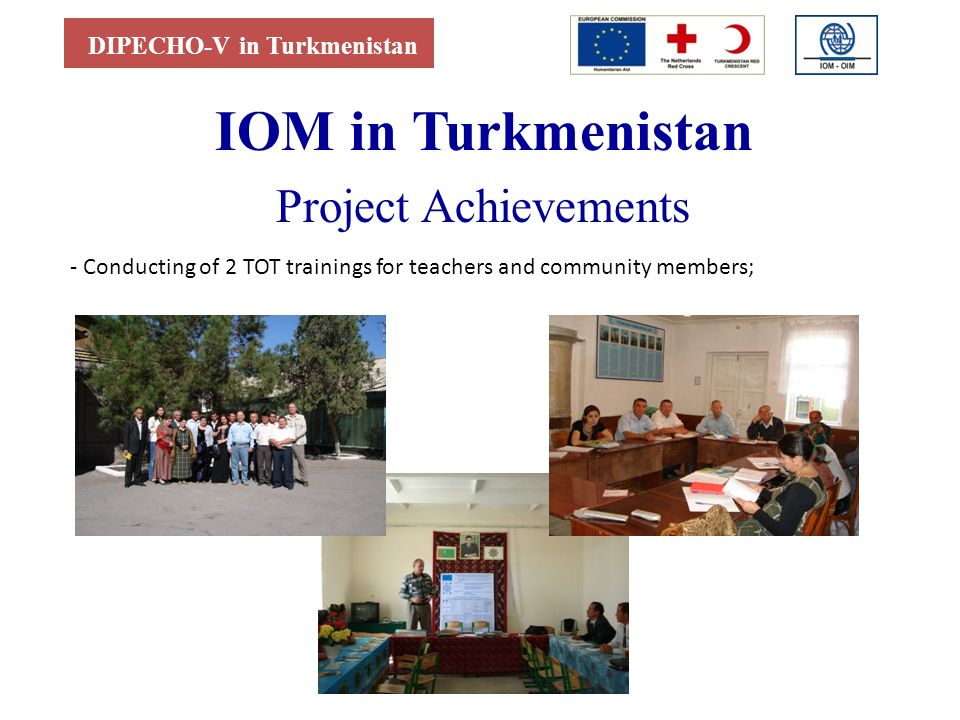 DIPECHO-V in Turkmenistan IОМ in Turkmenistan Project Achievements - Conducting of 2 TOT trainings for teachers and community members;