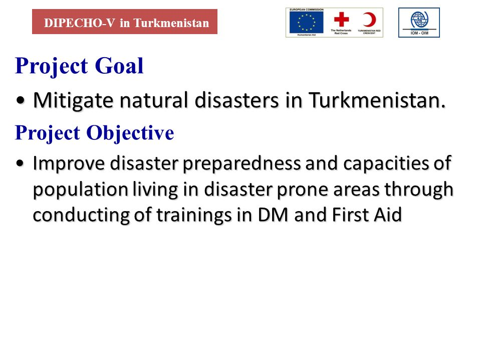 DIPECHO-V in Turkmenistan Project Goal Mitigate natural disasters in Turkmenistan.Mitigate natural disasters in Turkmenistan. Project Objective Improv