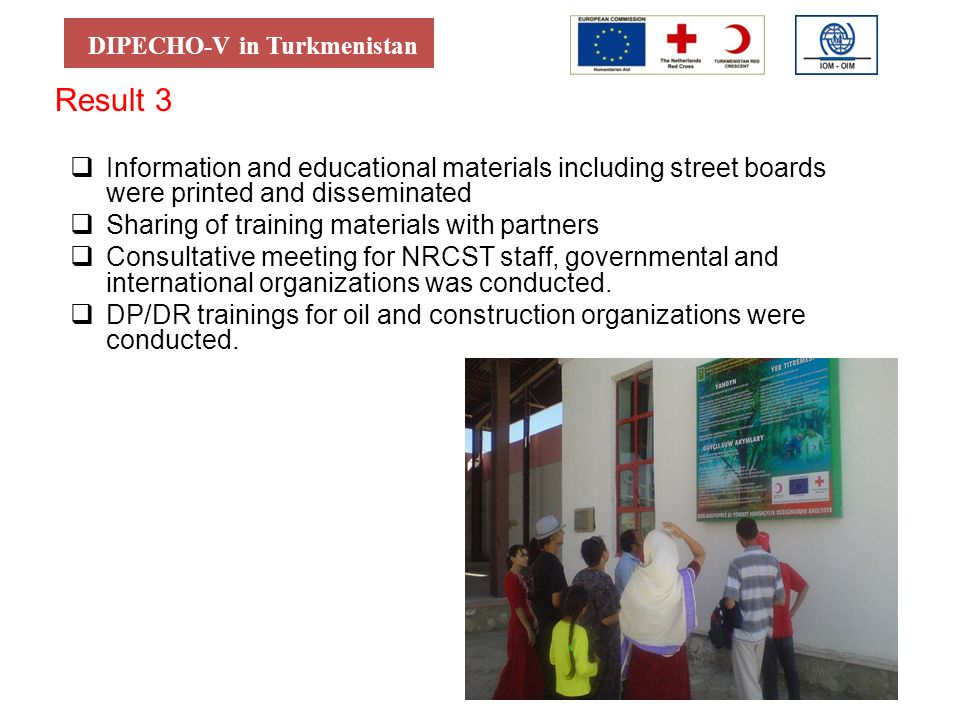 DIPECHO-V in Turkmenistan Result 3 Information and educational materials including street boards were printed and disseminated Sharing of training materials with partners Consultative meeting for NRCST staff, governmental and international organizations was conducted.
