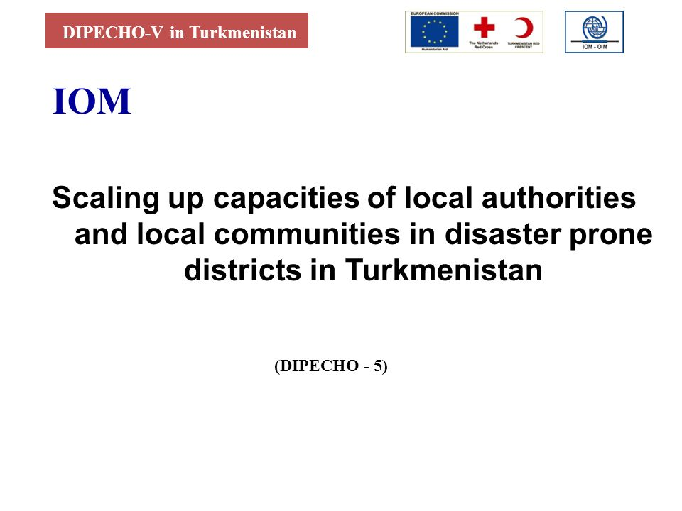 DIPECHO-V in Turkmenistan IOM Scaling up capacities of local authorities and local communities in disaster prone districts in Turkmenistan (DIPECHO - 5)