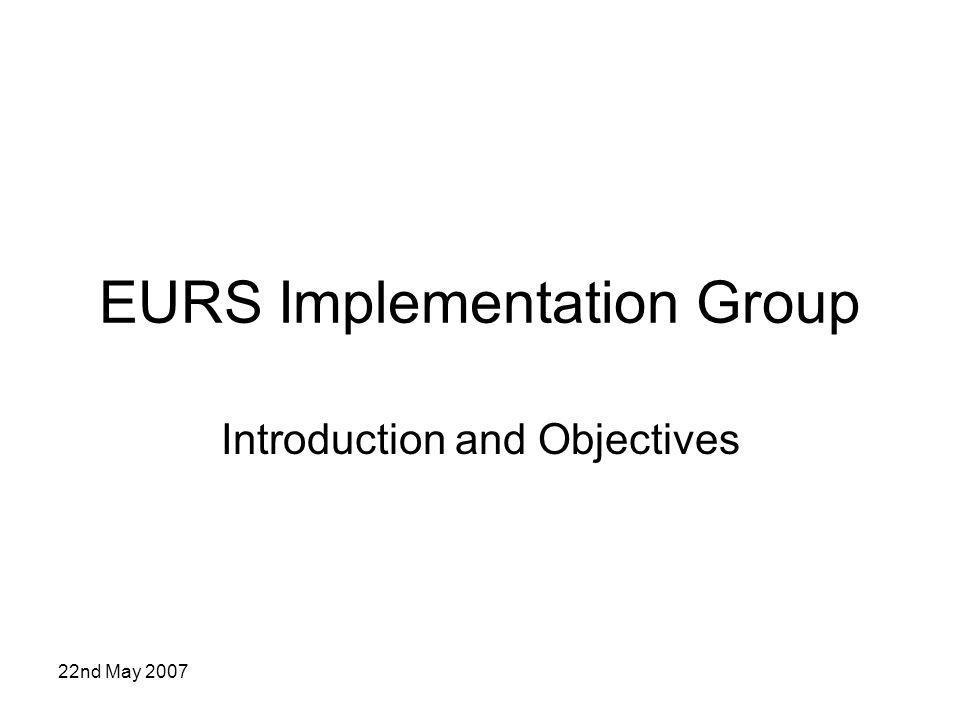 22nd May 2007 Context of Meeting With the selection of a final EURS solution for long term implementation, the work of the EURS group in its previous incarnation is complete EURS Group now re-constituted to reflect the new challenge of the EURS implementation phase (no longer in the context of a specific procurement procedure), including central repository implementation Important to establish scope of work for the group, terms of reference, objectives and deliverables Focussed meetings with clear deliverables