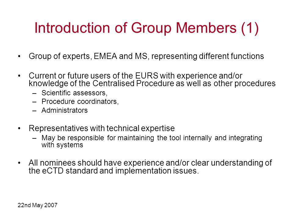 22nd May 2007 Introduction of Group Members (1) Group of experts, EMEA and MS, representing different functions Current or future users of the EURS with experience and/or knowledge of the Centralised Procedure as well as other procedures –Scientific assessors, –Procedure coordinators, –Administrators Representatives with technical expertise –May be responsible for maintaining the tool internally and integrating with systems All nominees should have experience and/or clear understanding of the eCTD standard and implementation issues.