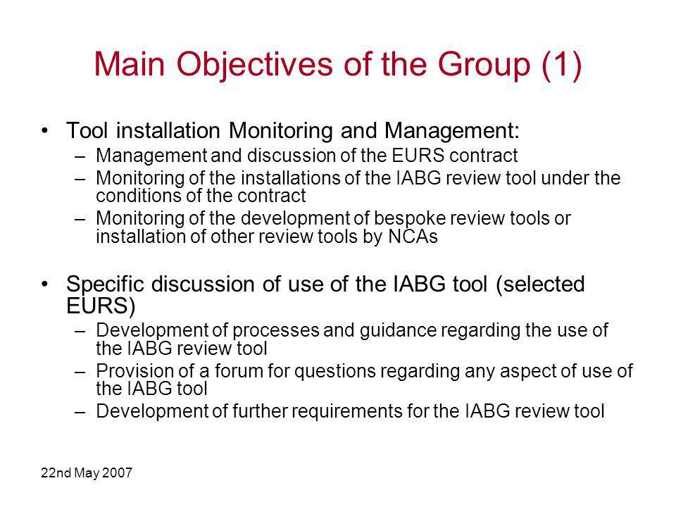 22nd May 2007 Main Objectives of the Group (1) Tool installation Monitoring and Management: –Management and discussion of the EURS contract –Monitoring of the installations of the IABG review tool under the conditions of the contract –Monitoring of the development of bespoke review tools or installation of other review tools by NCAs Specific discussion of use of the IABG tool (selected EURS) –Development of processes and guidance regarding the use of the IABG review tool –Provision of a forum for questions regarding any aspect of use of the IABG tool –Development of further requirements for the IABG review tool