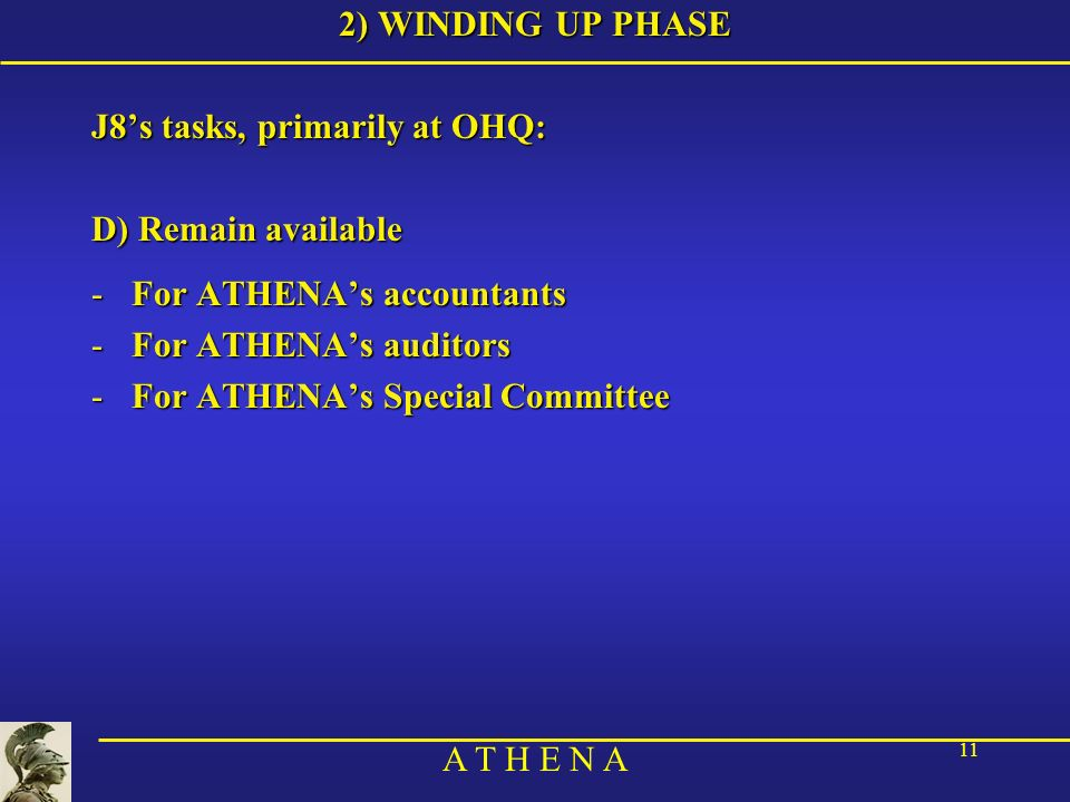 A T H E N A 11 2) WINDING UP PHASE J8s tasks, primarily at OHQ: D) Remain available -For ATHENAs accountants -For ATHENAs auditors -For ATHENAs Specia