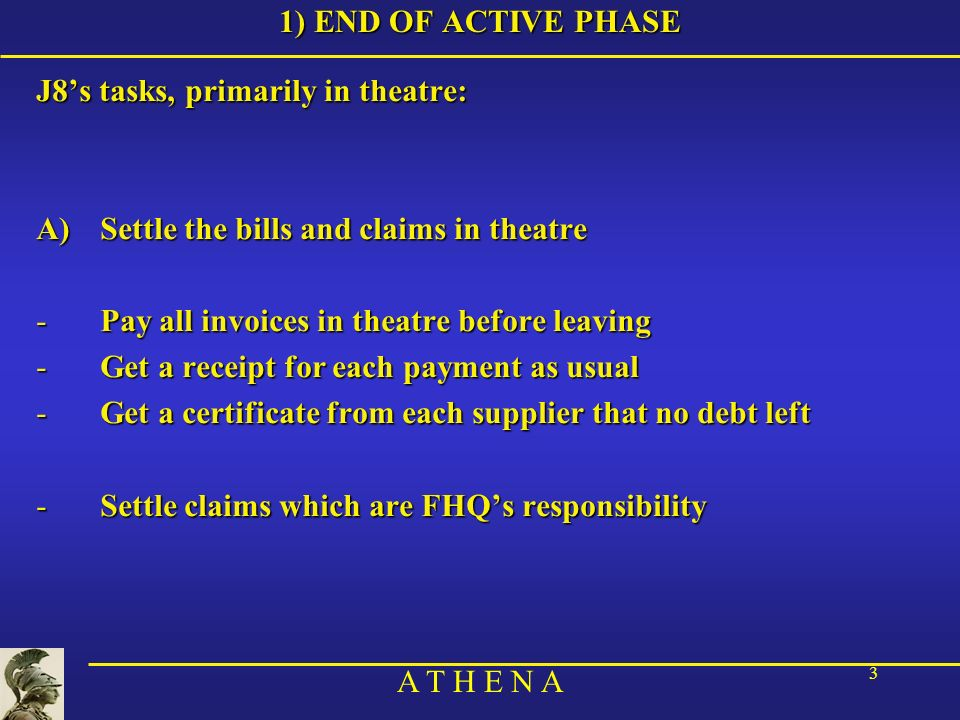 A T H E N A 3 1) END OF ACTIVE PHASE J8s tasks, primarily in theatre: A)Settle the bills and claims in theatre -Pay all invoices in theatre before lea