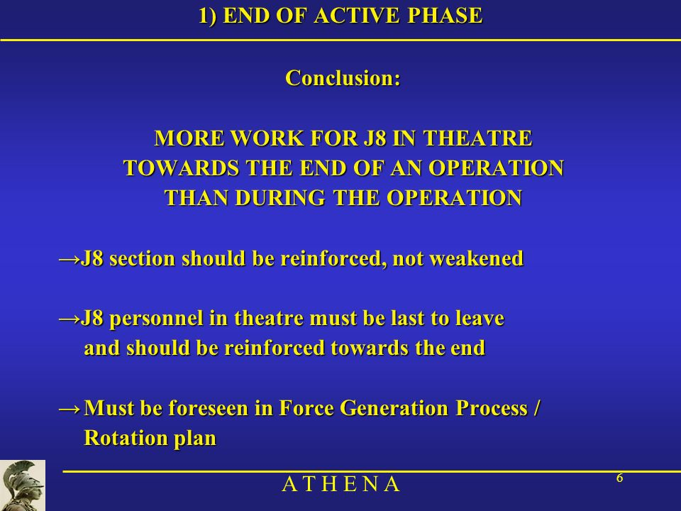 A T H E N A 6 1) END OF ACTIVE PHASE Conclusion: MORE WORK FOR J8 IN THEATRE TOWARDS THE END OF AN OPERATION THAN DURING THE OPERATION J8 section shou