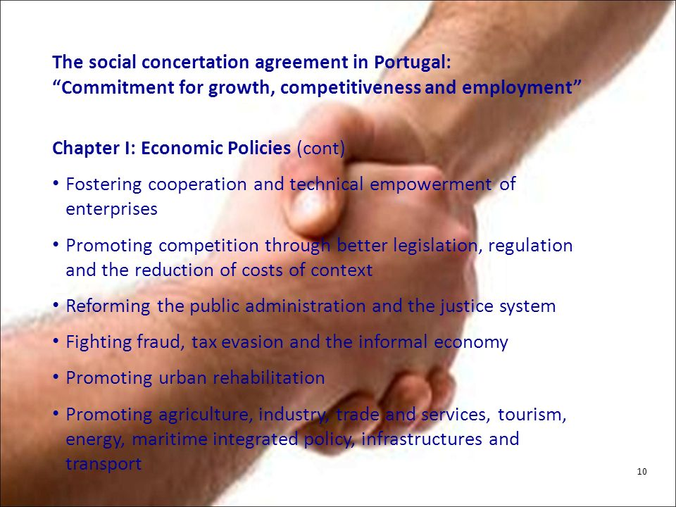 The social concertation agreement in Portugal: Commitment for growth, competitiveness and employment Chapter I: Economic Policies (cont) Fostering cooperation and technical empowerment of enterprises Promoting competition through better legislation, regulation and the reduction of costs of context Reforming the public administration and the justice system Fighting fraud, tax evasion and the informal economy Promoting urban rehabilitation Promoting agriculture, industry, trade and services, tourism, energy, maritime integrated policy, infrastructures and transport 10