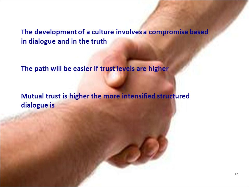 The development of a culture involves a compromise based in dialogue and in the truth The path will be easier if trust levels are higher Mutual trust is higher the more intensified structured dialogue is 16