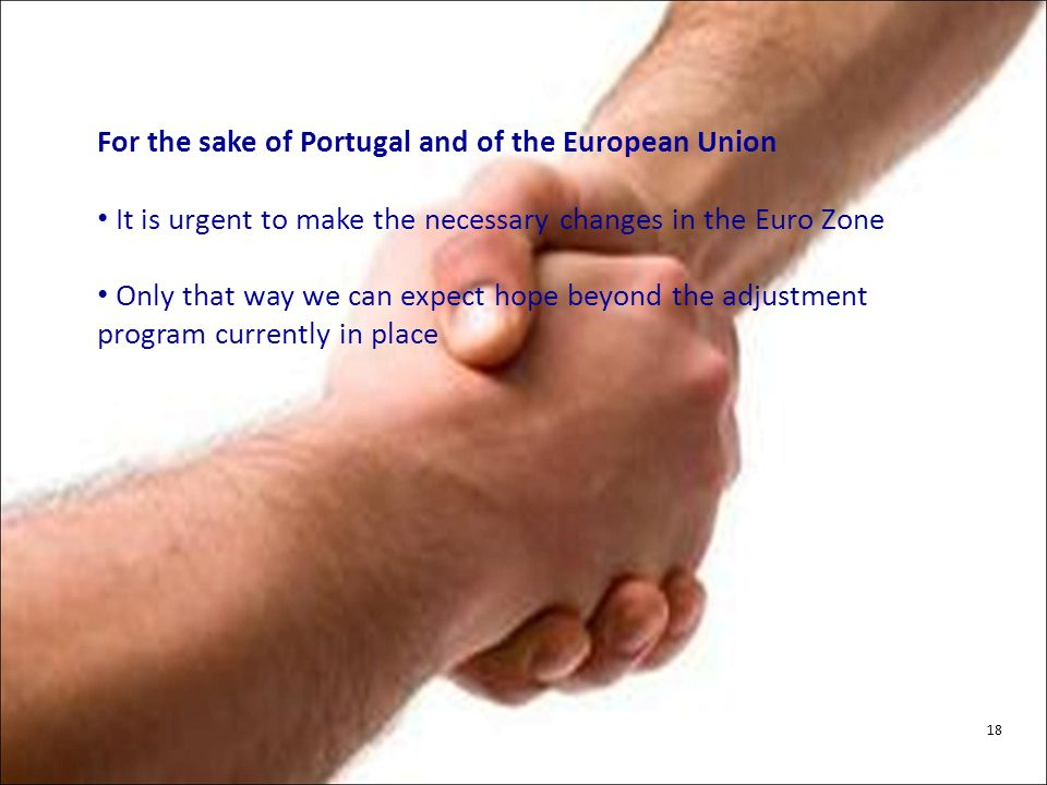 For the sake of Portugal and of the European Union It is urgent to make the necessary changes in the Euro Zone Only that way we can expect hope beyond the adjustment program currently in place 18