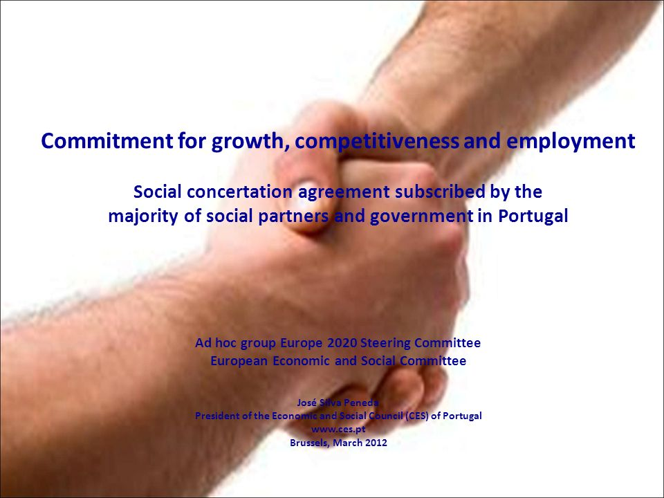 Commitment for growth, competitiveness and employment Social concertation agreement subscribed by the majority of social partners and government in Portugal Ad hoc group Europe 2020 Steering Committee European Economic and Social Committee José Silva Peneda President of the Economic and Social Council (CES) of Portugal www.ces.pt Brussels, March 2012