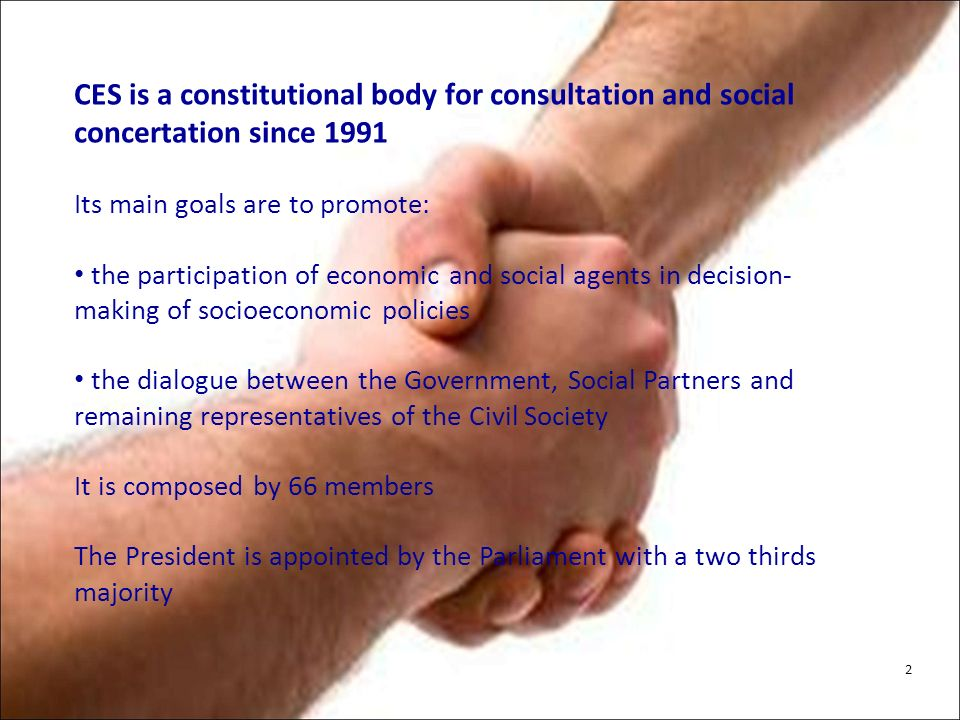 CES is a constitutional body for consultation and social concertation since 1991 Its main goals are to promote: the participation of economic and social agents in decision- making of socioeconomic policies the dialogue between the Government, Social Partners and remaining representatives of the Civil Society It is composed by 66 members The President is appointed by the Parliament with a two thirds majority 2