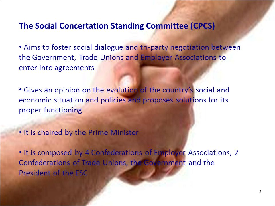 The Social Concertation Standing Committee (CPCS) Aims to foster social dialogue and tri-party negotiation between the Government, Trade Unions and Employer Associations to enter into agreements Gives an opinion on the evolution of the countrys social and economic situation and policies and proposes solutions for its proper functioning It is chaired by the Prime Minister It is composed by 4 Confederations of Employer Associations, 2 Confederations of Trade Unions, the Government and the President of the ESC 3