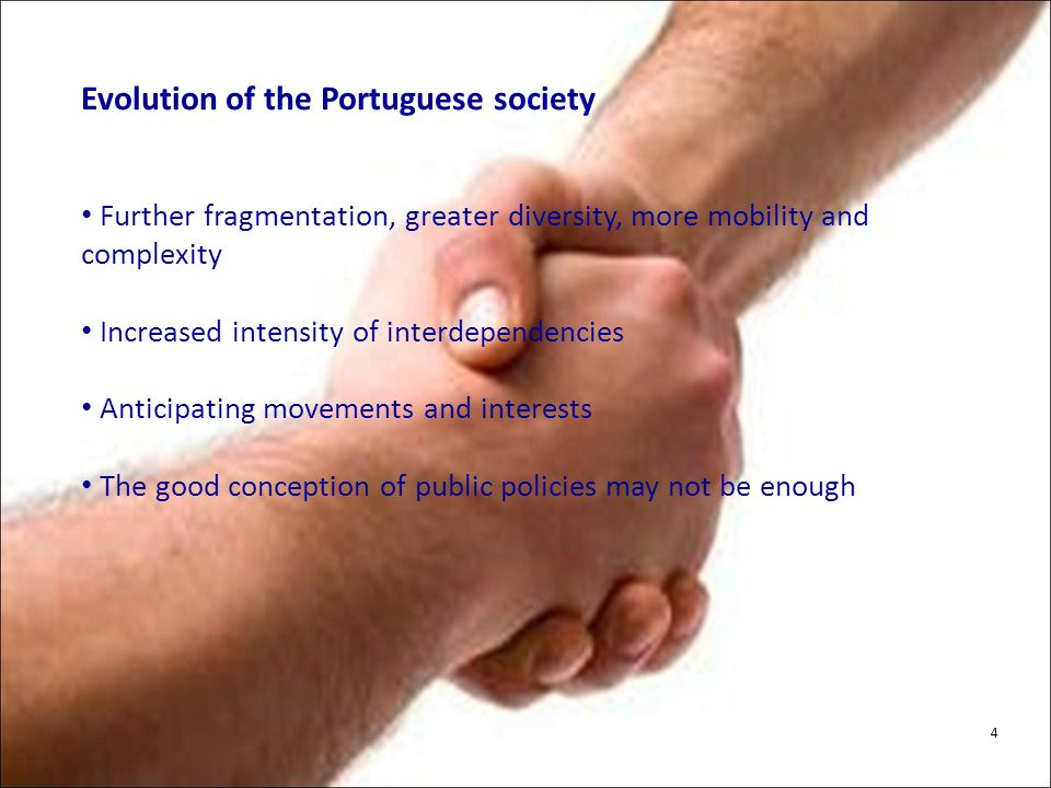 Evolution of the Portuguese society Further fragmentation, greater diversity, more mobility and complexity Increased intensity of interdependencies Anticipating movements and interests The good conception of public policies may not be enough 4