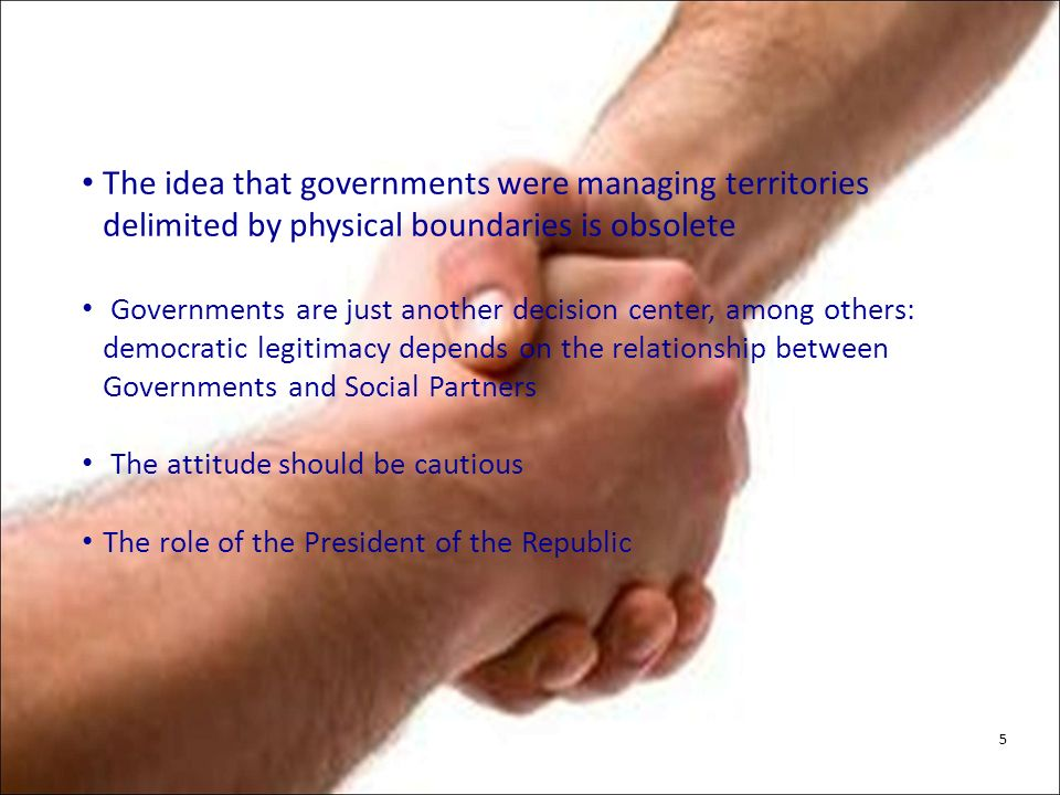 The idea that governments were managing territories delimited by physical boundaries is obsolete Governments are just another decision center, among others: democratic legitimacy depends on the relationship between Governments and Social Partners The attitude should be cautious The role of the President of the Republic 5