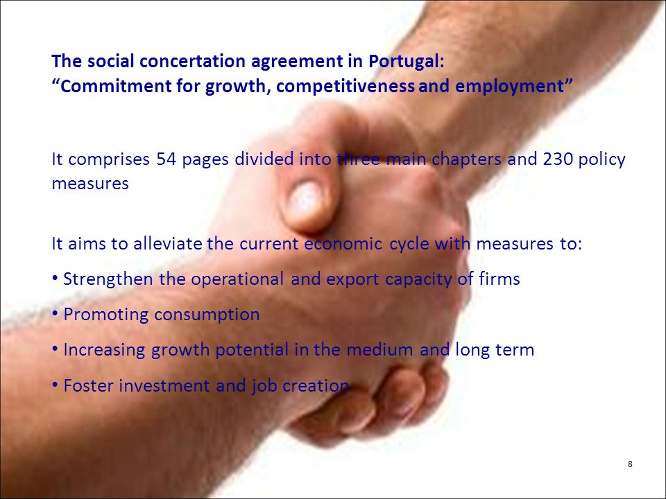 The social concertation agreement in Portugal: Commitment for growth, competitiveness and employment It comprises 54 pages divided into three main chapters and 230 policy measures It aims to alleviate the current economic cycle with measures to: Strengthen the operational and export capacity of firms Promoting consumption Increasing growth potential in the medium and long term Foster investment and job creation 8