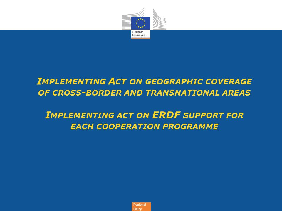 Regional Policy I MPLEMENTING A CT ON GEOGRAPHIC COVERAGE OF CROSS - BORDER AND TRANSNATIONAL AREAS I MPLEMENTING ACT ON ERDF SUPPORT FOR EACH COOPERATION PROGRAMME