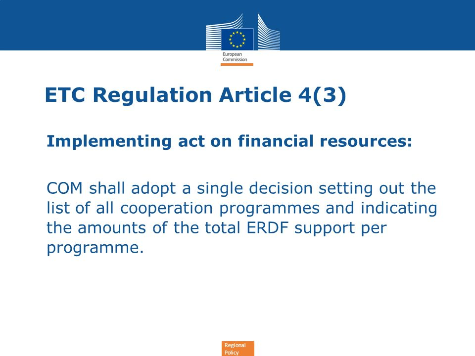 Regional Policy ETC Regulation Article 4(3) Implementing act on financial resources: COM shall adopt a single decision setting out the list of all cooperation programmes and indicating the amounts of the total ERDF support per programme.