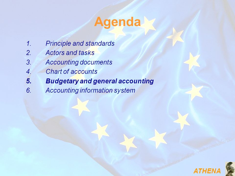 ATHENA Agenda 1.Principle and standards 2.Actors and tasks 3.Accounting documents 4.Chart of accounts 5.Budgetary and general accounting 6.Accounting