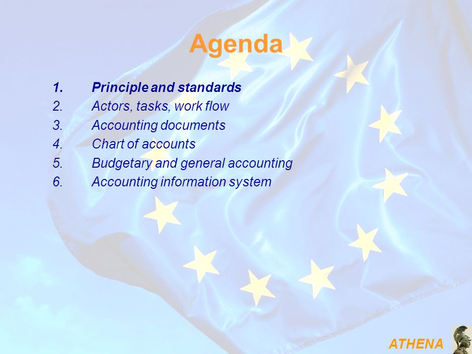 ATHENA Agenda 1.Principle and standards 2.Actors, tasks, work flow 3.Accounting documents 4.Chart of accounts 5.Budgetary and general accounting 6.Acc