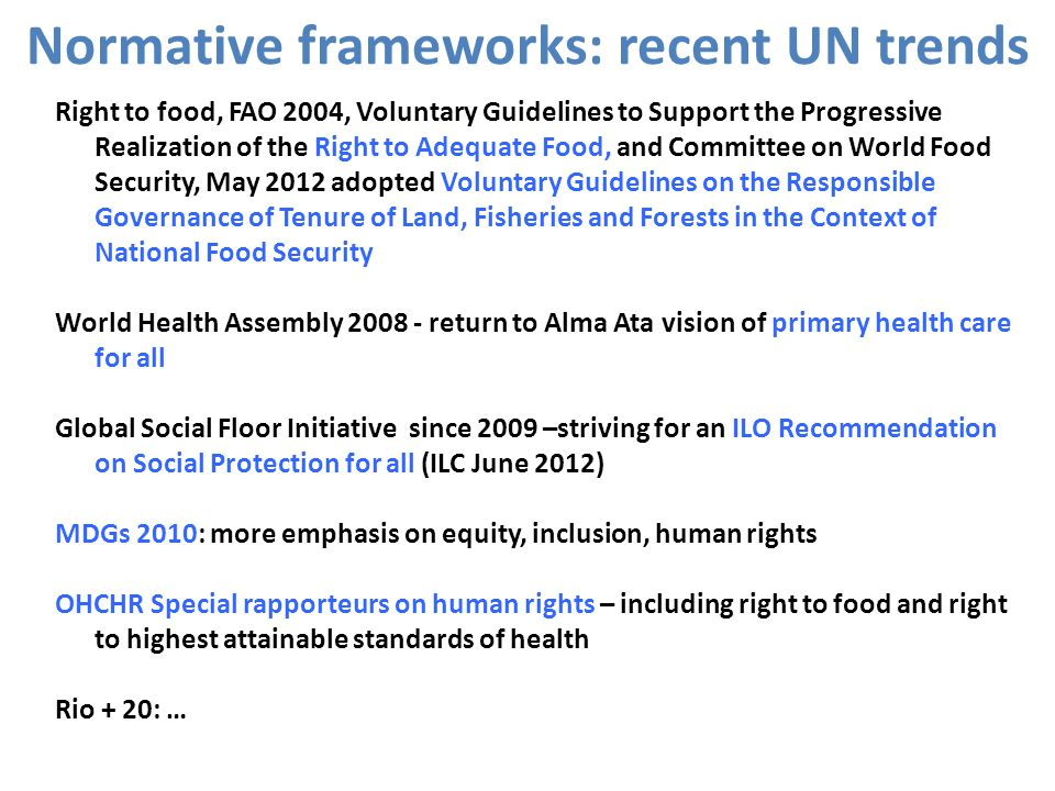 Normative frameworks: recent UN trends Right to food, FAO 2004, Voluntary Guidelines to Support the Progressive Realization of the Right to Adequate F