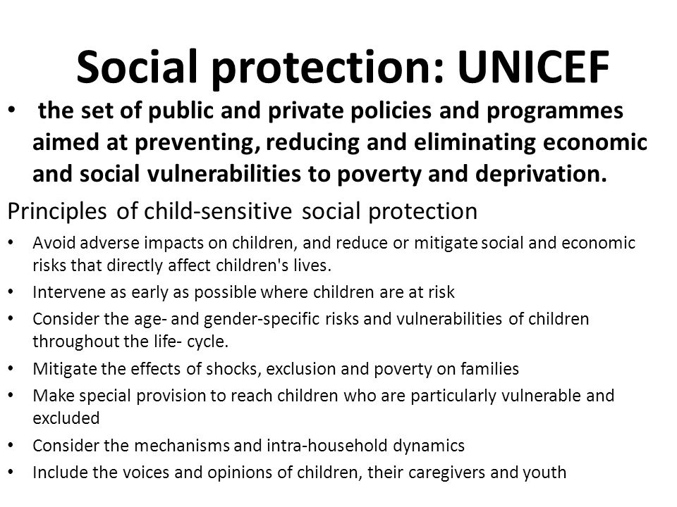 Social protection: UNICEF the set of public and private policies and programmes aimed at preventing, reducing and eliminating economic and social vuln