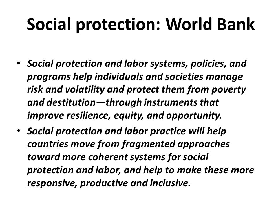 Social protection: World Bank Social protection and labor systems, policies, and programs help individuals and societies manage risk and volatility an