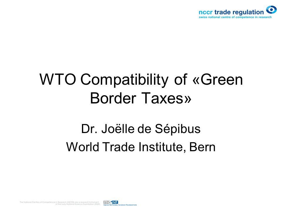WTO Compatibility of «Green Border Taxes» Dr. Joëlle de Sépibus World Trade Institute, Bern