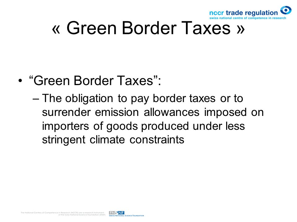 « Green Border Taxes » Green Border Taxes: –The obligation to pay border taxes or to surrender emission allowances imposed on importers of goods produced under less stringent climate constraints