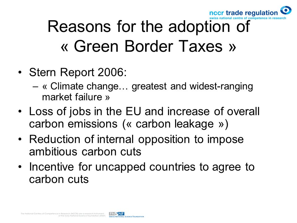 Reasons for the adoption of « Green Border Taxes » Stern Report 2006: –« Climate change… greatest and widest-ranging market failure » Loss of jobs in the EU and increase of overall carbon emissions (« carbon leakage ») Reduction of internal opposition to impose ambitious carbon cuts Incentive for uncapped countries to agree to carbon cuts
