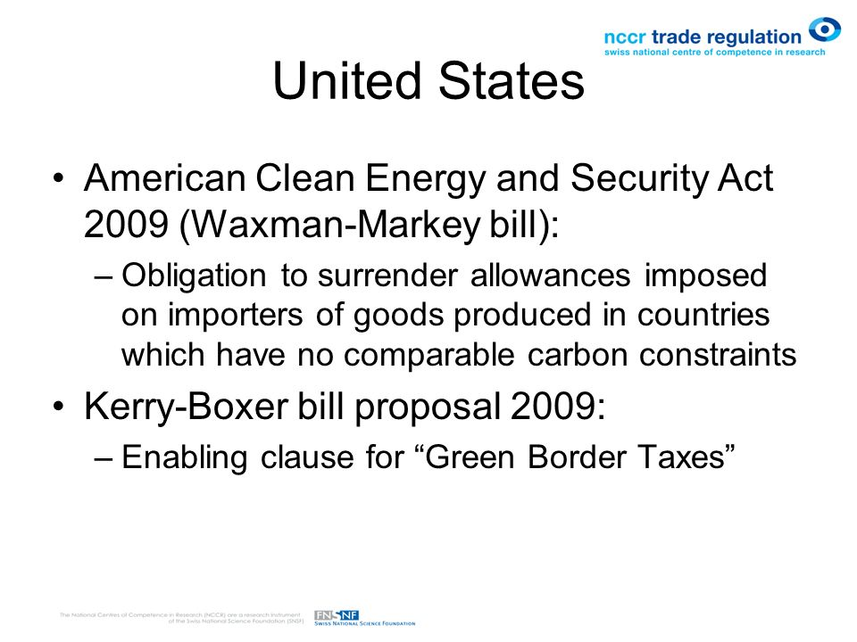 United States American Clean Energy and Security Act 2009 (Waxman-Markey bill): –Obligation to surrender allowances imposed on importers of goods produced in countries which have no comparable carbon constraints Kerry-Boxer bill proposal 2009: –Enabling clause for Green Border Taxes
