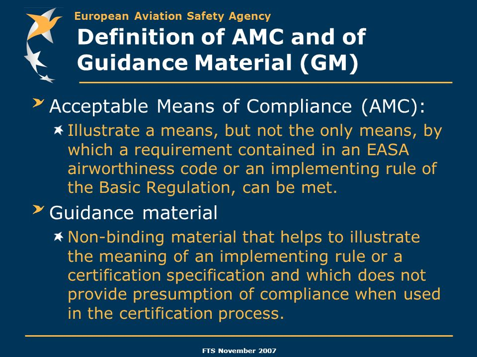 European Aviation Safety Agency FTS November 2007 Definition of AMC and of Guidance Material (GM) Acceptable Means of Compliance (AMC): Illustrate a m