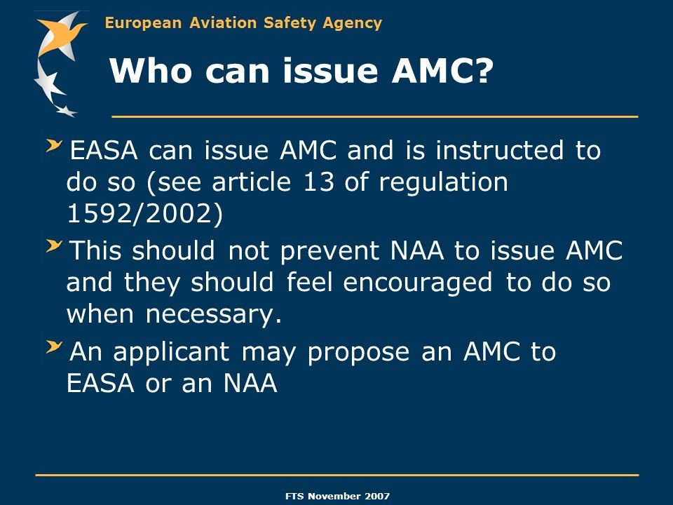 European Aviation Safety Agency FTS November 2007 Who can issue AMC? EASA can issue AMC and is instructed to do so (see article 13 of regulation 1592/