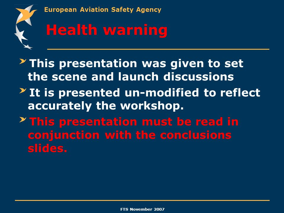European Aviation Safety Agency FTS November 2007 Health warning This presentation was given to set the scene and launch discussions It is presented u
