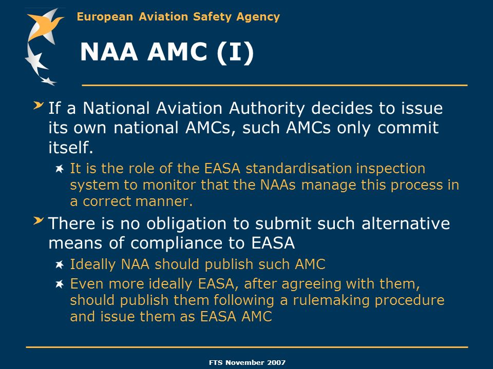 European Aviation Safety Agency FTS November 2007 NAA AMC (I) If a National Aviation Authority decides to issue its own national AMCs, such AMCs only