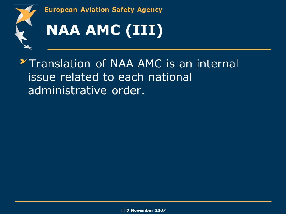 European Aviation Safety Agency FTS November 2007 NAA AMC (III) Translation of NAA AMC is an internal issue related to each national administrative or