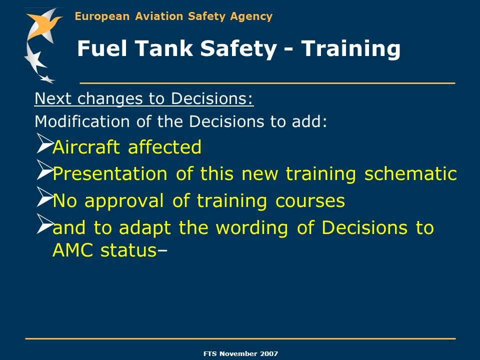European Aviation Safety Agency FTS November 2007 Next changes to Decisions: Modification of the Decisions to add: Aircraft affected Presentation of t
