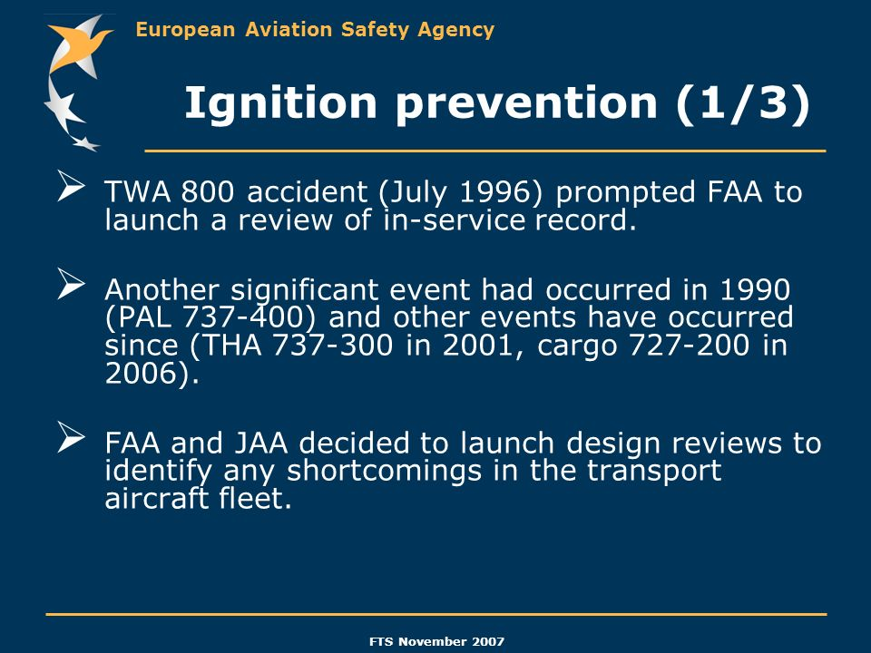 European Aviation Safety Agency FTS November 2007 Ignition prevention (1/3) TWA 800 accident (July 1996) prompted FAA to launch a review of in-service