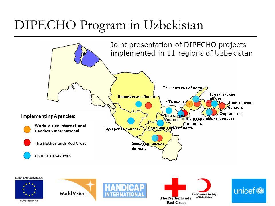 World Vision International Handicap International The Netherlands Red Cross UNICEF Uzbekistan Implementing Agencies: Джизакская область DIPECHO Program in Uzbekistan Joint presentation of DIPECHO projects implemented in 11 regions of Uzbekistan