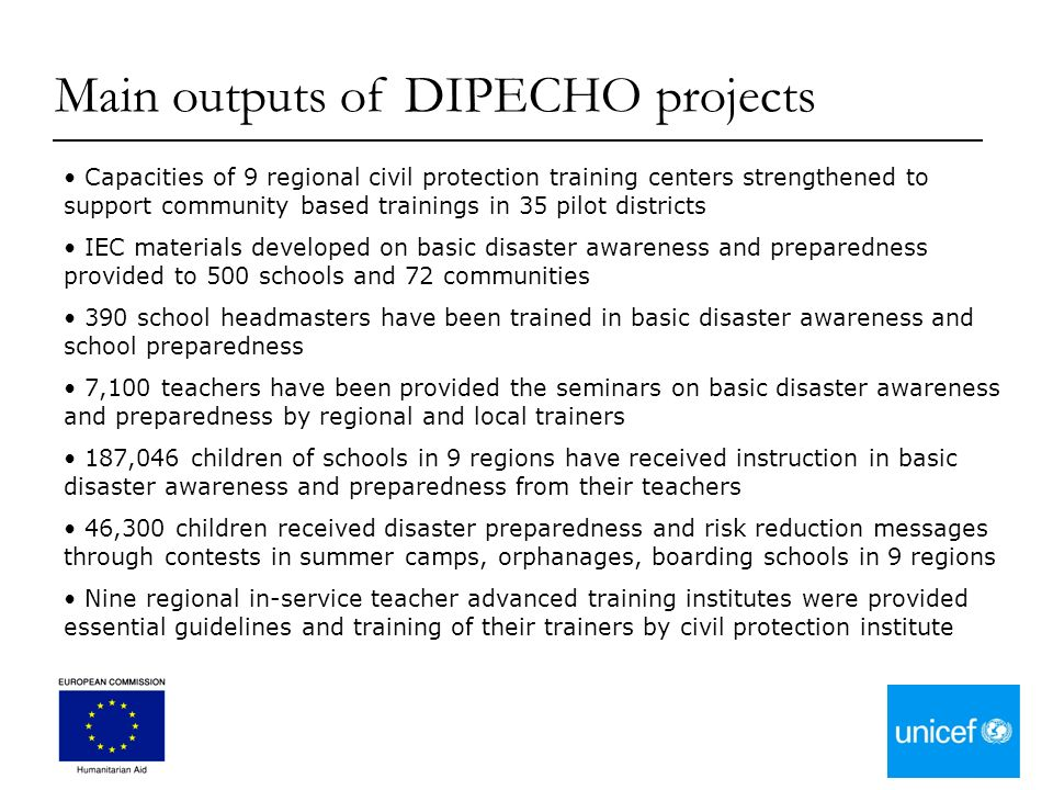Capacities of 9 regional civil protection training centers strengthened to support community based trainings in 35 pilot districts IEC materials developed on basic disaster awareness and preparedness provided to 500 schools and 72 communities 390 school headmasters have been trained in basic disaster awareness and school preparedness 7,100 teachers have been provided the seminars on basic disaster awareness and preparedness by regional and local trainers 187,046 children of schools in 9 regions have received instruction in basic disaster awareness and preparedness from their teachers 46,300 children received disaster preparedness and risk reduction messages through contests in summer camps, orphanages, boarding schools in 9 regions Nine regional in-service teacher advanced training institutes were provided essential guidelines and training of their trainers by civil protection institute Main outputs of DIPECHO projects