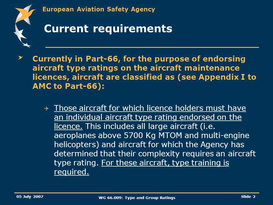 European Aviation Safety Agency 05 July 2007 WG 66.009: Type and Group Ratings Slide 2 Current requirements Currently in Part-66, for the purpose of e