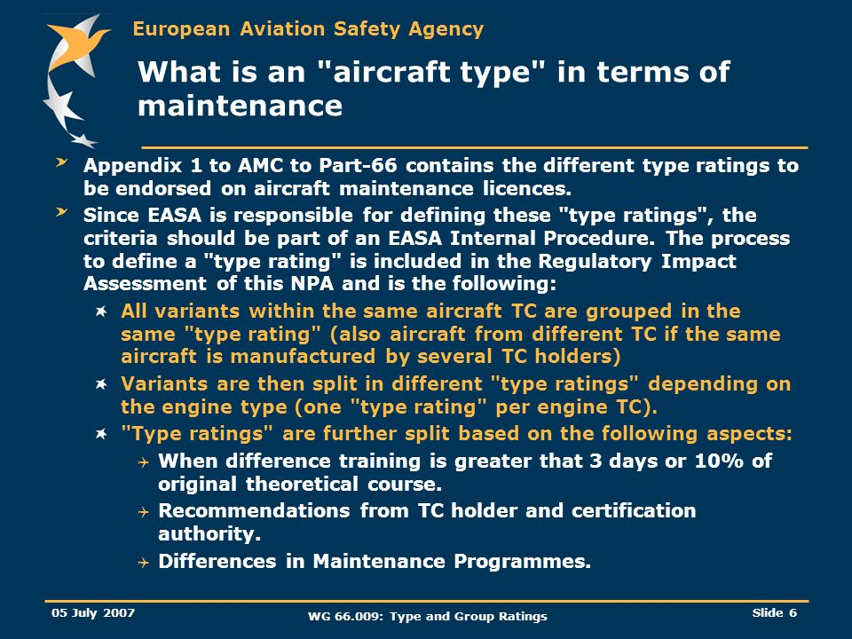 European Aviation Safety Agency 05 July 2007 WG 66.009: Type and Group Ratings Slide 6 What is an