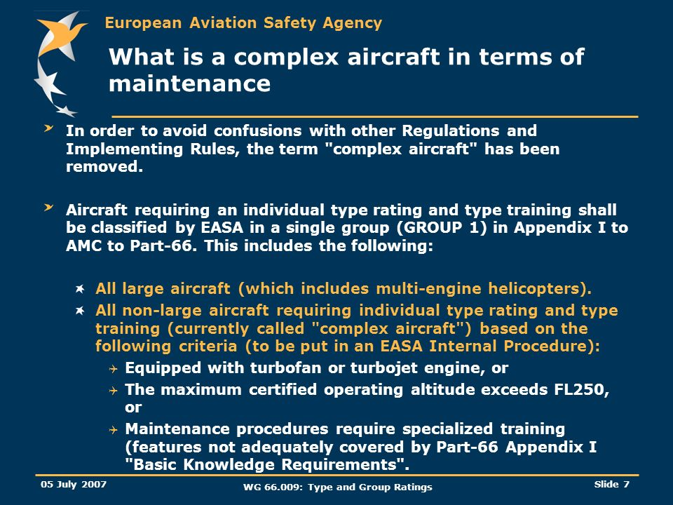 European Aviation Safety Agency 05 July 2007 WG 66.009: Type and Group Ratings Slide 7 What is a complex aircraft in terms of maintenance In order to