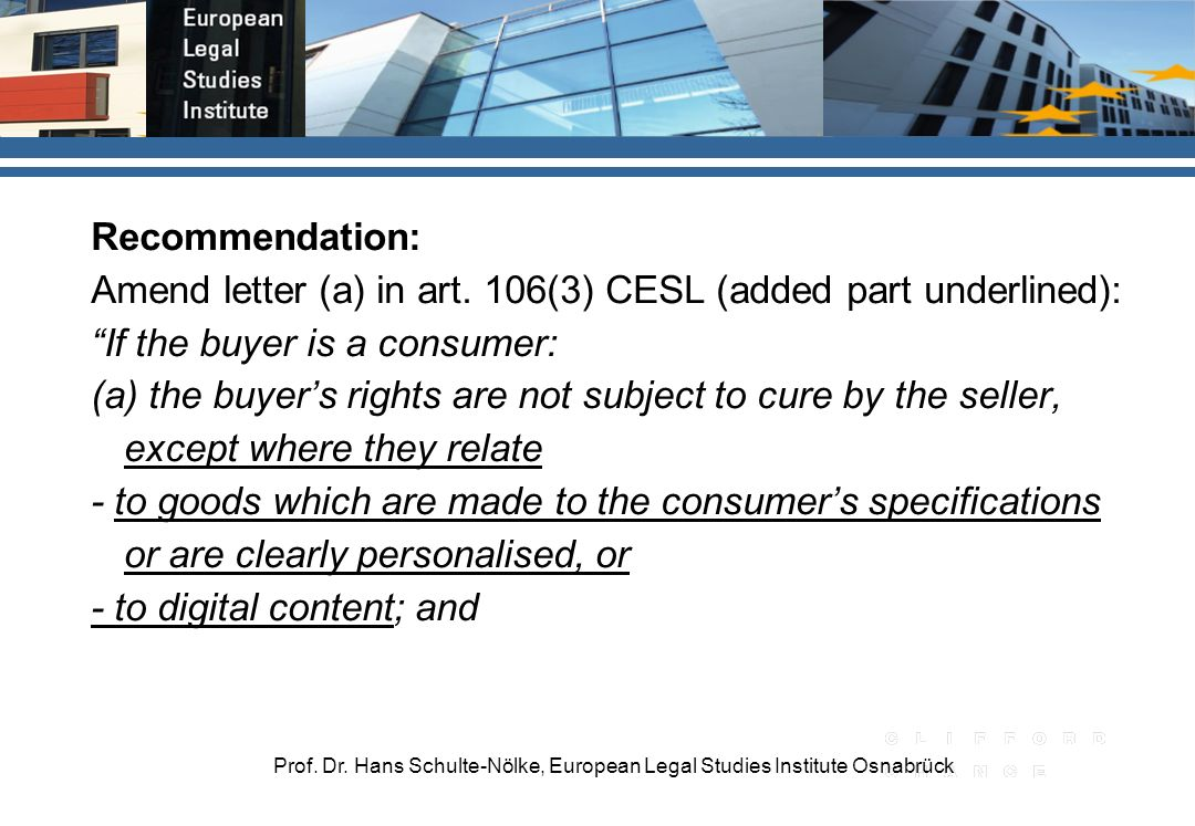 Prof. Dr. Hans Schulte-Nölke, European Legal Studies Institute Osnabrück Recommendation: Amend letter (a) in art. 106(3) CESL (added part underlined):