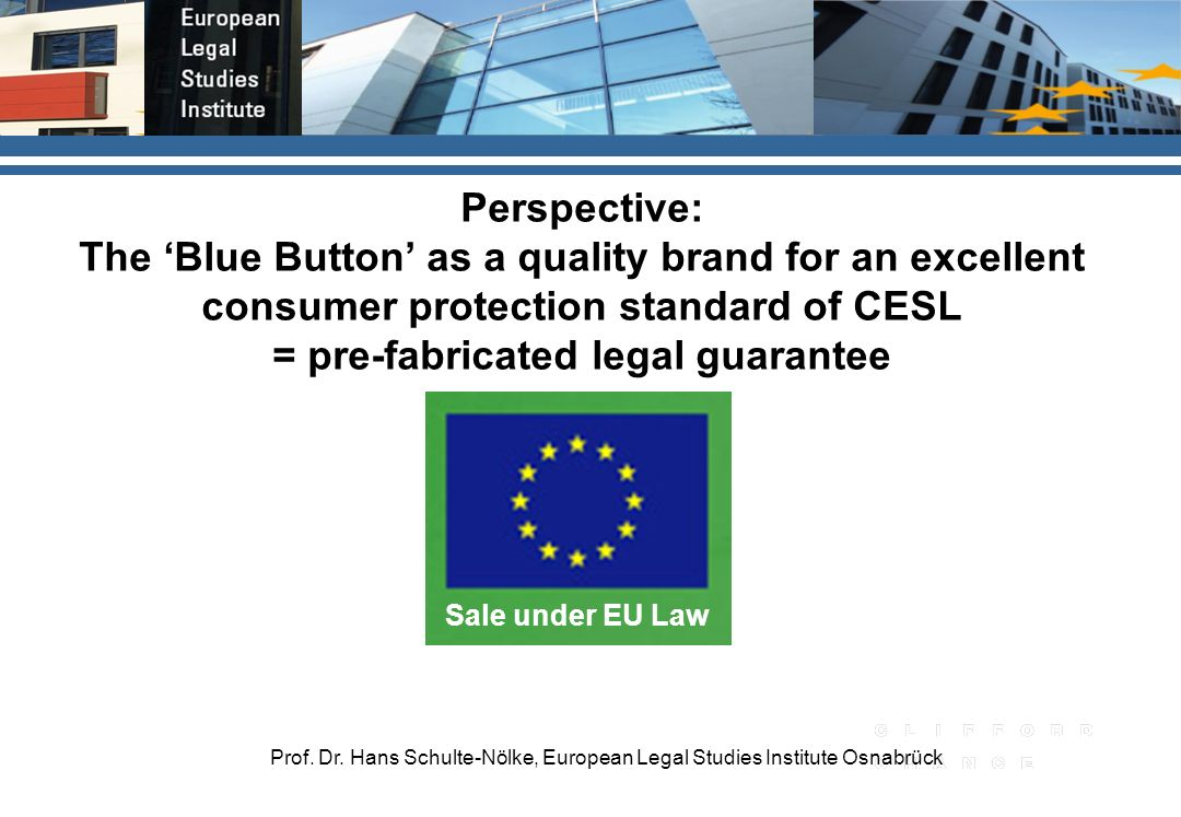Prof. Dr. Hans Schulte-Nölke, European Legal Studies Institute Osnabrück Sale under EU Law Perspective: The Blue Button as a quality brand for an exce