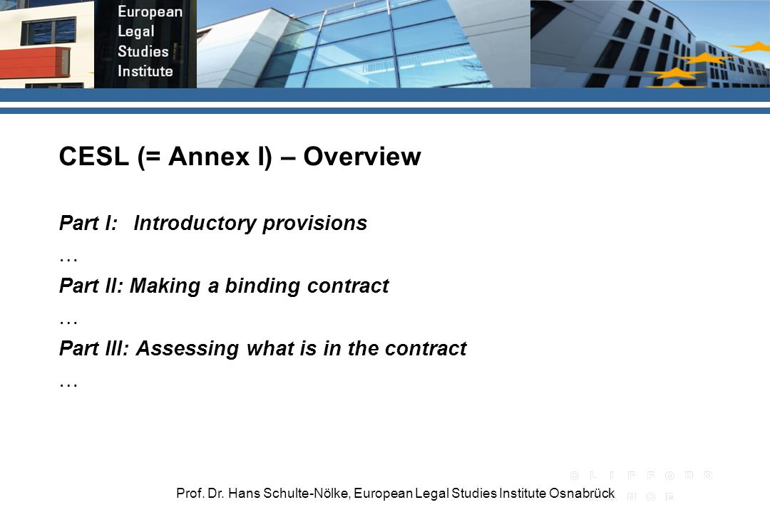 Prof. Dr. Hans Schulte-Nölke, European Legal Studies Institute Osnabrück CESL (= Annex I) – Overview Part I:Introductory provisions … Part II: Making