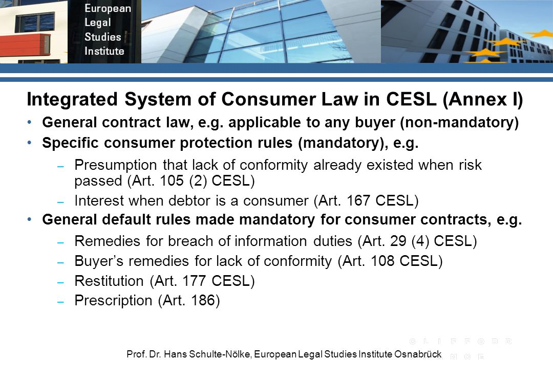 Prof. Dr. Hans Schulte-Nölke, European Legal Studies Institute Osnabrück Integrated System of Consumer Law in CESL (Annex I) General contract law, e.g