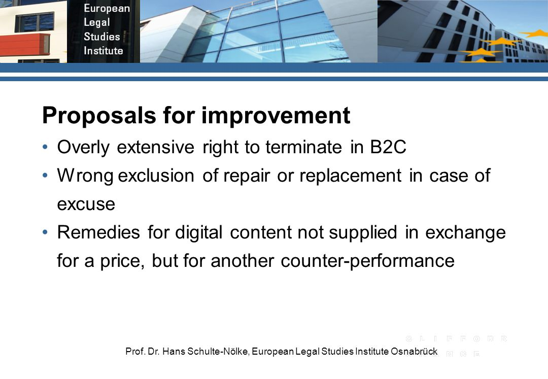 Prof. Dr. Hans Schulte-Nölke, European Legal Studies Institute Osnabrück Proposals for improvement Overly extensive right to terminate in B2C Wrong ex
