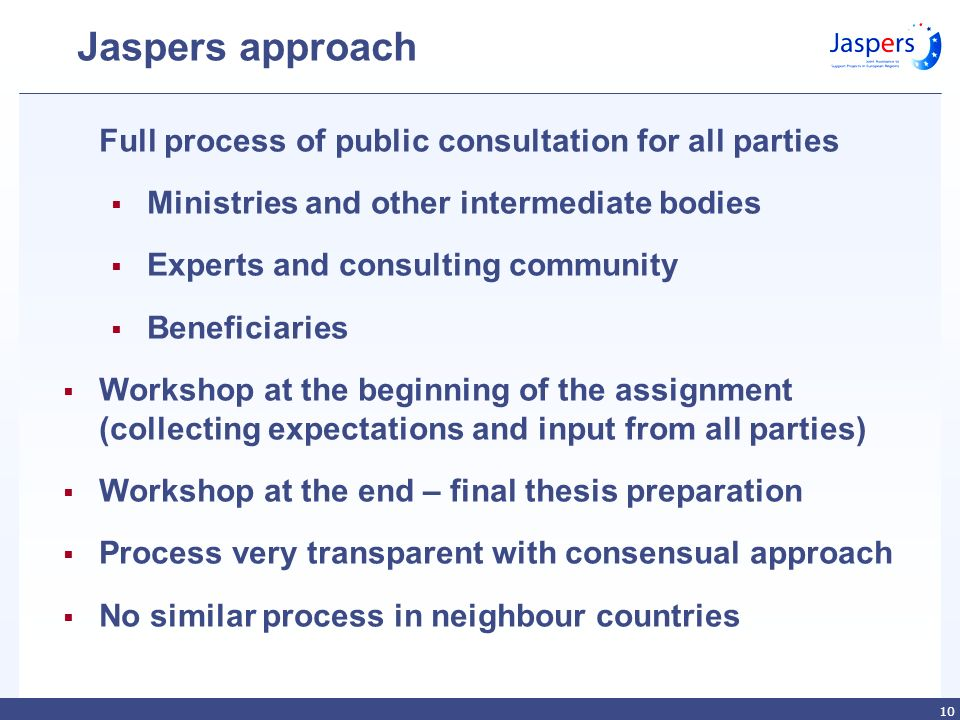 10 Jaspers approach Full process of public consultation for all parties Ministries and other intermediate bodies Experts and consulting community Beneficiaries Workshop at the beginning of the assignment (collecting expectations and input from all parties) Workshop at the end – final thesis preparation Process very transparent with consensual approach No similar process in neighbour countries
