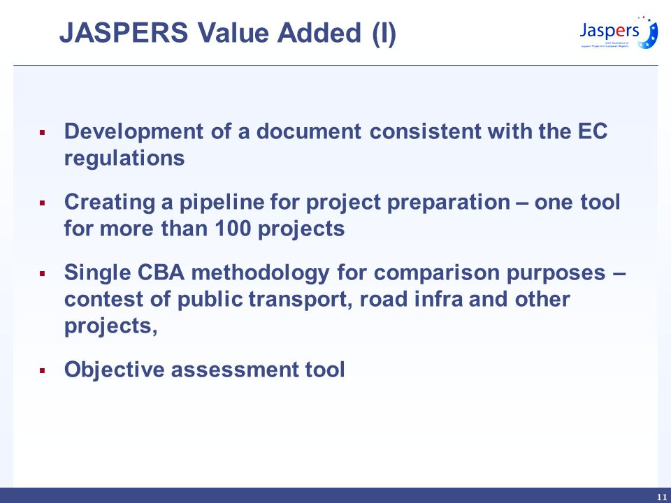 11 JASPERS Value Added (I) Development of a document consistent with the EC regulations Creating a pipeline for project preparation – one tool for more than 100 projects Single CBA methodology for comparison purposes – contest of public transport, road infra and other projects, Objective assessment tool